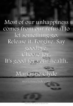 Most of our unhappiness comes from our refusal to let something go. Release it. Forgive. Say goodbye. Choose joy. It's good for your health. Marianne Clyde