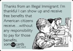 Thanksgining thanks from an illegal immigrant: I'm thankful I can show up and receive free benefits that American citizens receive... without any responsibility to pay for those benefits.