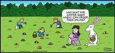 Half Full by Maria Scrivan found on gocomics.com on Easter Sunday, April 5, 2015. Thank heavens some communities still have egghunts. The urchins are like locusts scooping them up, and the under fours with their parents form a phalanx and reenact Sherman's march to the sea, at least in Burlington, MA.