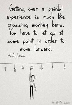 Vượt qua một trải nghiệm đau đớn cũng giống như đu dây. Có những lúc bạn phải bỏ tay ra để tiến về phía trước.  - C.S. Lewis -