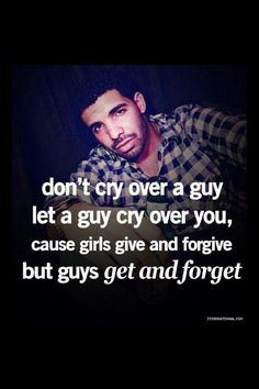 """Don't cry over a guy let a guy cry over you. Cause girls give and forgive but guys get and forget."" #Drake #Quotes"