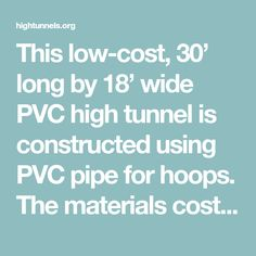 This low-cost, 30' long by 18' wide PVC high tunnel is constructed using PVC pipe for hoops. The materials cost roughly $500 including shade cloth.
