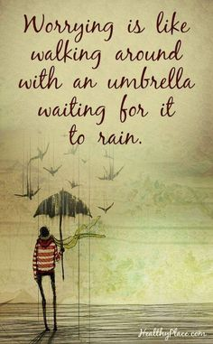 Worrying is like walking around with an umbrella waiting for it to rain