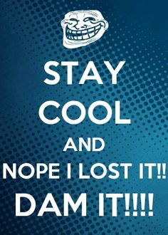 STAY COOL AND NOPE I LOST IT!! DAM IT!!! LOL!!   Download App Called Keep Calm and __?