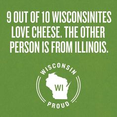 9 out of 10 Wisconsinites love cheese. The other person is from Illinois!