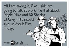 Funny Workplace Ecard: All I am saying is, if you girls are going to talk at work like that about Magic Mike and 50 Shades of Grey, HR should give us Adult Film Fridays.