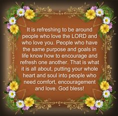It is refreshing to be around people who love the LORD and who love you. People who have the same purpose and goals in life know how to encourage and refresh one another. That is what it is all about, putting your whole heart and soul into people who need comfort, encouragement and love. God bless! <3