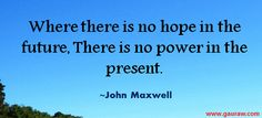 Where There Is No Hope In The Future There Is No Power In The Present John Maxwell Quotes, Wise Words, Quotes To Live By, Self, Future, Future Tense, Quote Life, Word Of Wisdom, Famous Quotes