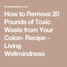 How to Remove 20 Pounds of Toxic Waste from Your Colon- Recipe - Living Wellmindness