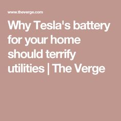 Why Tesla's battery for your home should terrify utilities | The Verge