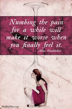 Quote on addictions: Numbing the pain for a while will make it worse when you finally feel it. -Albus Dumbledore. www.HealthyPlace.com