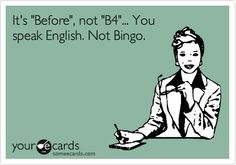 It's 'Before', not 'B4'... You speak English. Not Bingo.