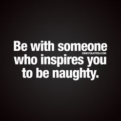 """Be with someone who inspires you to be naughty."" - Oh yes. It's amazing when you are together with someone who inspires you to be naughty and have fun :) - www.kinkyquotes.com #benaughty"