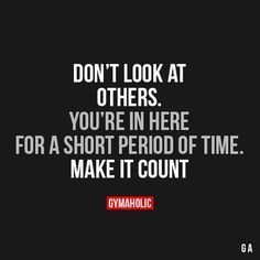 Don't Look At OthersYou're in here for a short period of time.Make it count!http://www.gymaholic.co