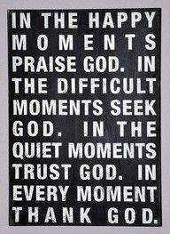 Bill Giyaman posted In the happy moments praise God. In the difficult moments seek God. In the quiet moments trust God. In every moment thank God. to their -inspiring quotes and sayings- postboard via the Juxtapost bookmarklet. Great Quotes, Quotes To Live By, Me Quotes, Inspirational Quotes, Motivational, Famous Quotes, Praise Quotes, Gospel Quotes, The Words