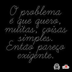 """""""O problema é que quero muitas coisas simples,  então pareço exigente."""""""