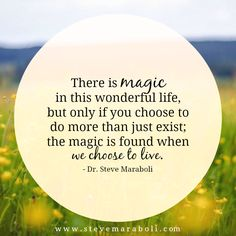 There is magic in this wonderful life, but only if you choose to do more than just exist; the magic is found when we choose to live. - Steve Maraboli