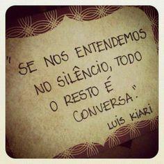 """""""Se nos entendermos no silêncio, todo o resto é conversa."""" - Luiz Kiari."""