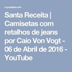 Santa Receita | Camisetas com retalhos de jeans por Caio Von Vogt - 06 de Abril de 2016 - YouTube