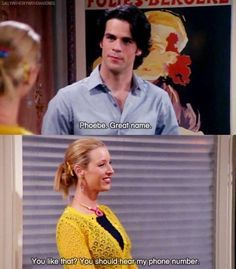 """Phoebe. Great name.""... ""You like that? You should hear my phone number."" -- Pick up line a la Friends!"