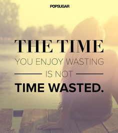 "Quote: ""The time you enjoy wasting is not wasted time."" Lesson to learn: Don't beat yourself up over activities that are generally not what society considers to be worthwhile. If you're enjoying yourself and if it's making you happy, the time is well spent."