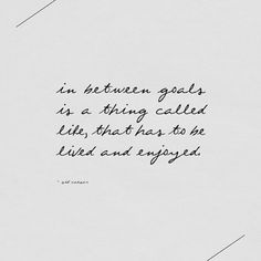 I have goals and I'm working on them, but I also have a beautiful life and I am living it.