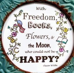 With freedom, books, flowers, and the moon, who could not be happy? Oscar Wilde. Cute quote
