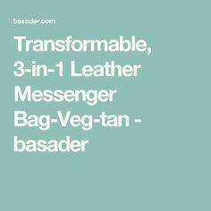 Transformable, 3-in-1 Leather Messenger Bag-Veg-tan - basader