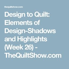 Design to Quilt: Elements of Design-Shadows and Highlights (Week 26) - TheQuiltShow.com
