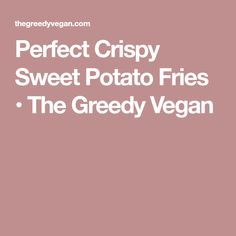 Perfect Crispy Sweet Potato Fries • The Greedy Vegan