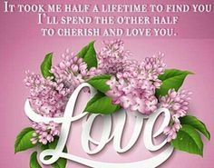 It Took Me Half A Lifetime To Find You I'll Spend The Other Half To Cherish And Love You love quotes quotes quote love images love quotes for facebook