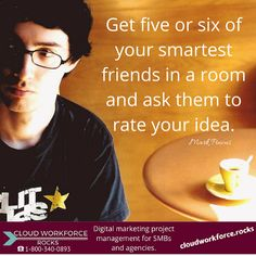 Get five or six of your smartest friends in a room and ask them to rate your idea. Mark Pincus #quote #entrepreneur