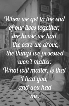 ༻⚜༺ ❤️ ༻⚜༺ When We Get To The End Of Our Lives Together, The House We Had, The Cars We Drove, The Things We Possessed Won't Matter. What Will Matter, Is That I Had You, And You Had Me. ༻⚜༺ ❤️ ༻⚜༺