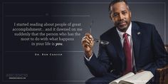 """I started reading about people of great accomplishment. . . and it dawned on me suddenly that the person who has the most to do with what happens in your life is you.""  Quote from Dr. Ben Carson."