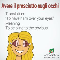 Funny Italian Expression Avere il prosciutto sugli occhi   to have ham over your eyes via http://accademiastudioitalia.com