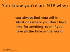 "every day and hour, always ""busy"".  INTP"