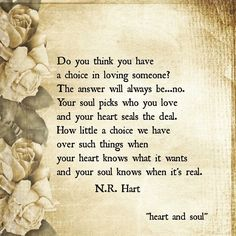 How little choice we have over such things when your heart knows what it wants and your soul knows when it's real...
