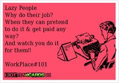 Lazy People  Why do their job?  When they can pretend   to do it & get paid any  way?  And watch you do it   for them!!    WorkPlace#101