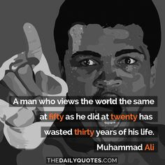 A man who views the world the same at fifty as he did at twenty has wasted thirty years of his life. – Muhammad Ali thedailyquotes.com