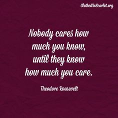 Nobody cares how much you know, until they know how much you care. - Theodore Roosevelt #Quotes