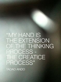 Tadao Ando, Japan  Hai, creating new things is a gift to those possessing the ability.