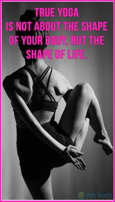 Yoga is not about the shape of your body, but the shape of life.