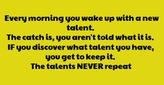 Every morning, you wake up with a new talent. The catch it, you aren't told what it is. If you discover what talent you have, you get to keep it. The talents never repeat.