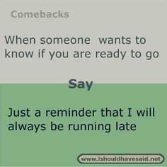 Funny answers when someone keeps asking if you are ready to go out. Check out our great comebacks. www.ishouldhavesaid.net.
