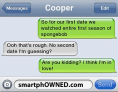 CooperSo for our first date we watched entire first season of spongebobOoh that's rough. No second date I'm gueesing?Are you kidding? I think I'm in love!