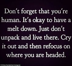 """Pinner wrote """"Don't forget that you're human. It's okay to have a melt down. Just don't unpack and live there. Cry it out and then refocus on where you think you are headed. Words Quotes, Me Quotes, Motivational Quotes, Funny Quotes, Inspirational Quotes, Sayings, Baby Quotes, It's Funny, Famous Quotes"""