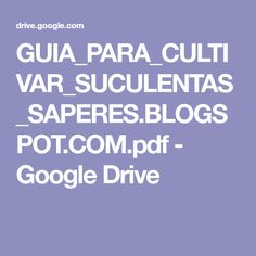 GUIA_PARA_CULTIVAR_SUCULENTAS_SAPERES.BLOGSPOT.COM.pdf - Google Drive