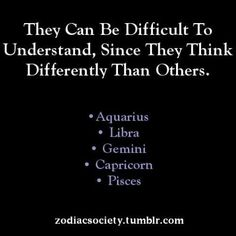 They can be difficult to understand, since they think differently than others