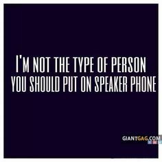 DONT EVER PUT ME ON SPEAKER PHONE!