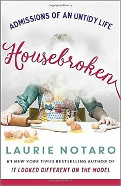 ISBN-13: 978-1101886083 Housebroken: Admissions of an Untidy Life, Laurie Notaro, 7/18/16